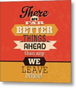 There Are Far Better Things Ahead Metal Print