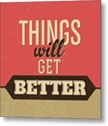 Thing Will Get Better Metal Print