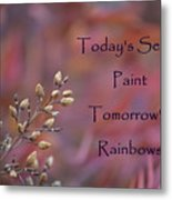 Todays Seeds Paint Tomorrows Rainbows Metal Print