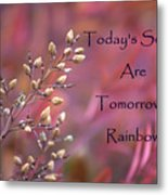 Todays Seeds Tomorrows Rainbows Metal Print