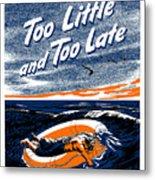 Too Little And Too Late - Ww2 Metal Print
