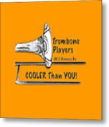 Trombone Players Are Cooler Than You Metal Print