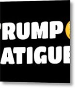 Trump Fatigue Metal Print