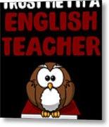 Trust Me Im A English Teacher Metal Print