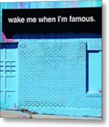 Wake Me Up When I Am Famous Metal Print