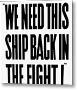 We Need This Ship Back In The Fight  Metal Print