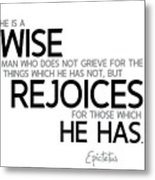 Wise Man, Rejoices Which He Has - Epictetus Metal Print