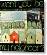 Wont You Be My Neighbor Metal Print