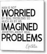 Worried By Imagined Problems - Epictetus Metal Print