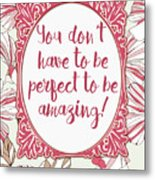 You Don't Have To Be Perfect To Be Amazing Metal Print