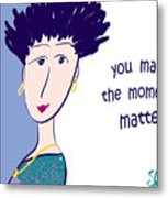 You Make The Moments Matter Metal Print