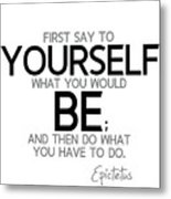 Yourself Be, Have To Do - Epictetus Metal Print