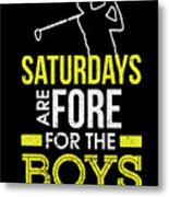 Saturdays Are Fore The Boys Funny Golf Metal Print