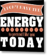 Dont Have Energy To Pretend I Like You Tee Design Perfect Naughty Gift This Holiday Grab It Now Metal Print