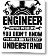Engineering Engineer Solving Problems You Didnt Know You Had Inways You Wouldnt Understand Metal Print