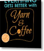 Everything Gets Better With Yarn And Coffee Metal Print