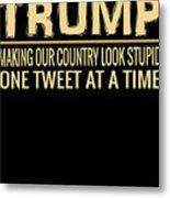 Funny Anti Trump Tweet Making Our Country Look Stupid Metal Print