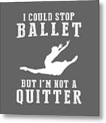 I Could Stop Ballet But I'm Not A Quitter Tee Metal Print