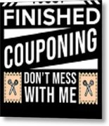 I Just Finished Couponing Dont Mess With Me Metal Print