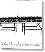 I Play Better On Clay Metal Print