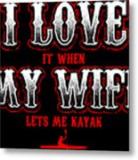 Kayaking Tshirt I Love It When My Wife Lets Me Kayak Funny Metal Print