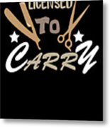 Licensed To Carry Hairstylist Hairdresser Scissors Metal Print