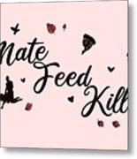 Mate Feed Kill Metal Print