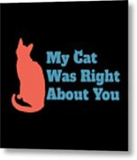 My Cat Was Right About You Metal Print