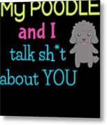 My Poodle And I Talk Sh T About You Metal Print