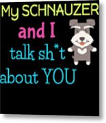 My Schanuzer And I Talk Sh T About You Metal Print