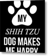 My Shih Tzu Makes Me Happy Metal Print