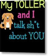 My Toller And I Talk Sh T About You Metal Print