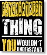 Psychiatrist You Wouldnt Understand Metal Print