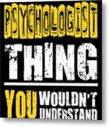Psychologist You Wouldnt Understand Metal Print