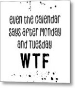 Text Art Even The Calendar Says Wtf Metal Print