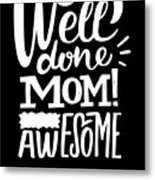 Well Done Mom I Am Awesome Funny Humor Mothers Day Metal Print