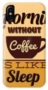 A Morning Without Coffee Is Like Sleep IPhone Case