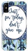 Just For Today, Dont Give Up IPhone Case