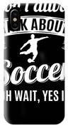 Dont Always Talk About Soccer Oh Wait Yes I Do IPhone Case