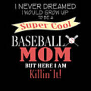 I Never Dreamed I Would Grow Up To Be A Super Cool Baseball Mom But Here I Am Killing It Poster