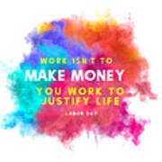 Labour Day Work Isn't To Make Money You Work To Justify Life Poster