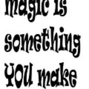 Magic Is Something You Make Poster