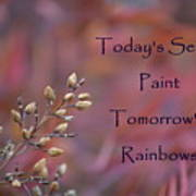 Todays Seeds Paint Tomorrows Rainbows Poster