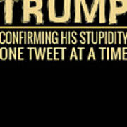 Funny Anti Trump Tweet Confirming His Stupidity Poster
