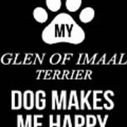 My Glen Of Imaal Terrier Makes Me Happy Poster