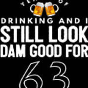 Years Of Drinking And I Still Look Dam Good For 63 Poster