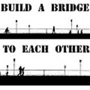 Build A Bridge To Each Other Art Print