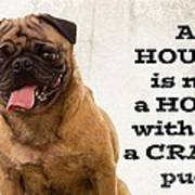House Is Not A Home Without A Crazy Pug Art Print