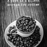 A Yawn Is A Silent Scream For Coffee Art Print