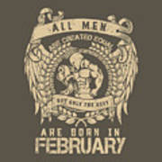All Men Are Created Equal, But Only The Best Are Born In February Art Print